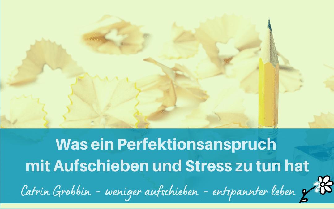 Was ein Perfektionsanspruch mit Aufschieben und Stress zu tun hat